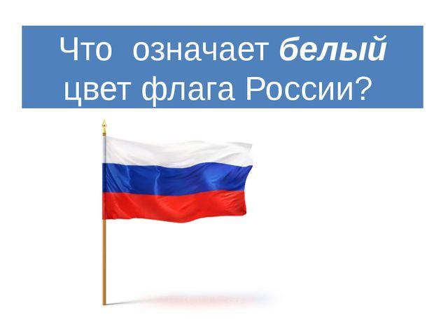 Что означает белый цвет флага России?