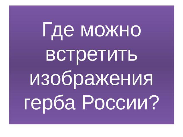 Где можно встретить изображения герба России?