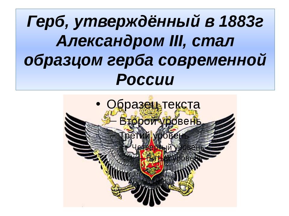 Герб, утверждённый в 1883г Александром III, стал образцом герба современной Р...