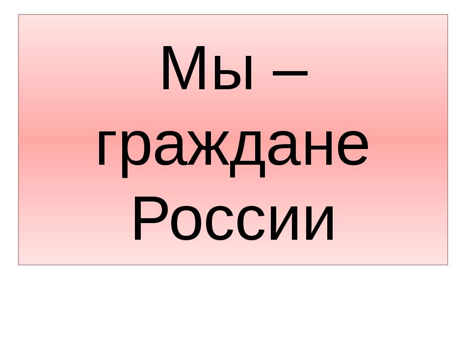 Мы –граждане России