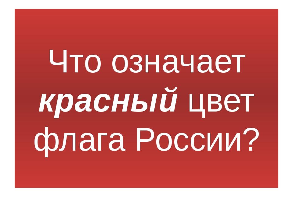 Что означает красный цвет флага России?