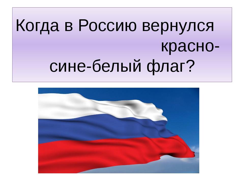 Когда в Россию вернулся красно-сине-белый флаг?