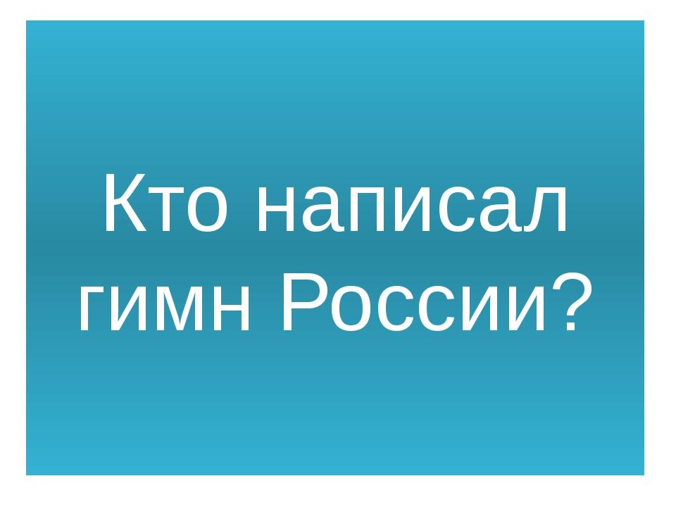 Кто написал гимн России?