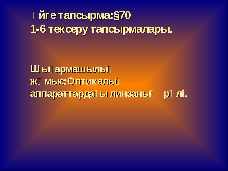 Үйге тапсырма:§70 1-6 тексеру тапсырмалары. Шығармашылық жұмыс:Оптикалық аппа...