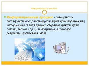 Информационные процессы Информационный процесс - совокупность последовательн