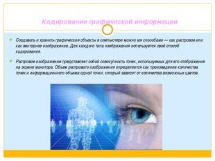 Кодирование графической информации Создавать и хранить графические объекты в