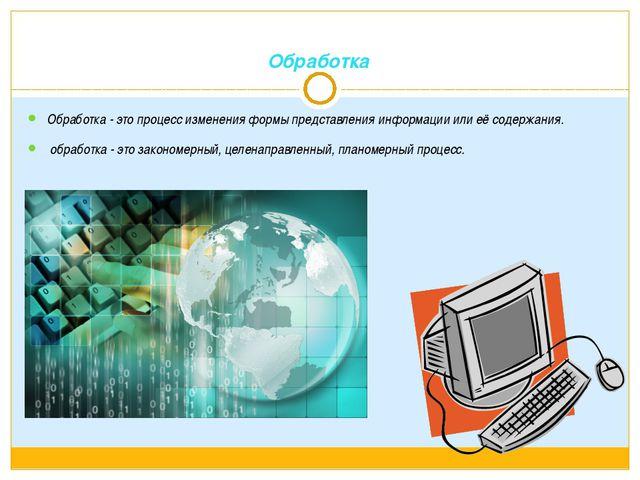 Обработка Обработка - это процесс изменения формы представления информации ил...