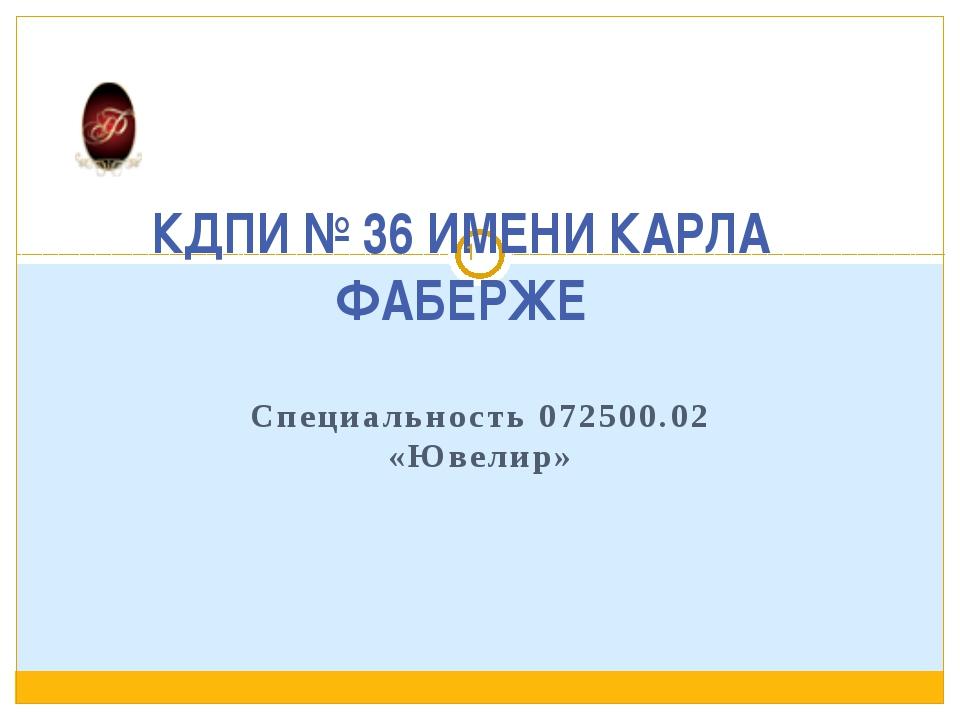 КДПИ № 36 ИМЕНИ КАРЛА ФАБЕРЖЕ Специальность 072500.02 «Ювелир»
