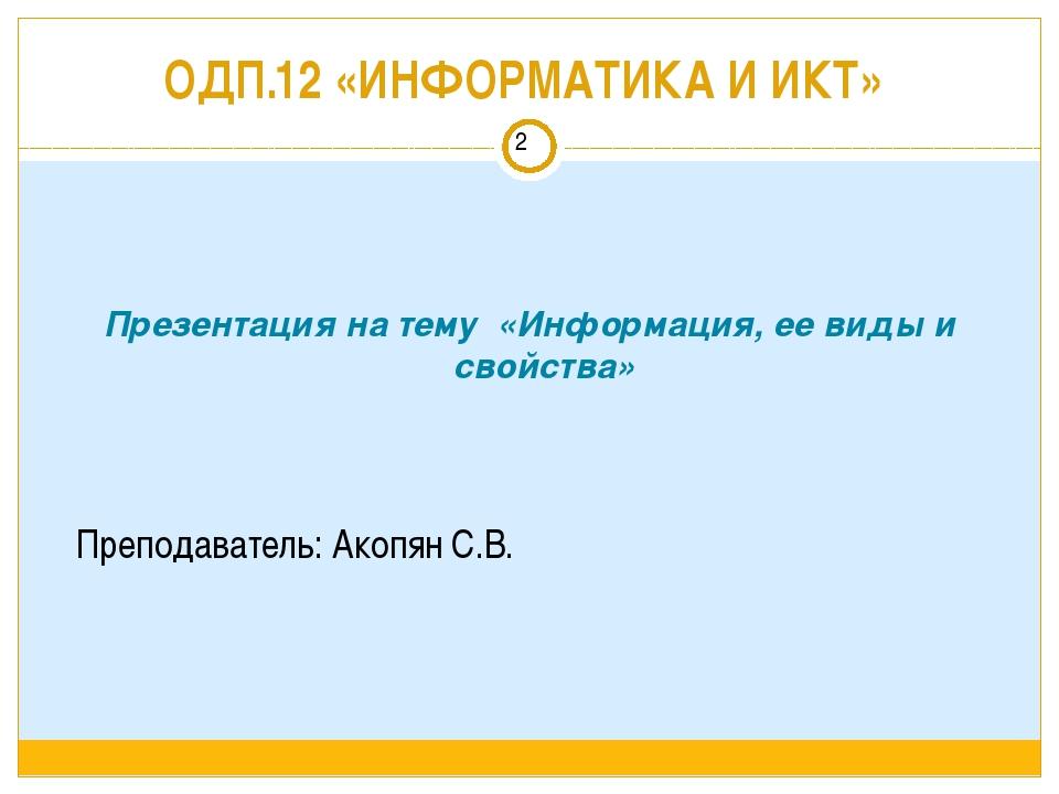 ОДП.12 «ИНФОРМАТИКА И ИКТ» Преподаватель: Акопян С.В. Презентация на тему «Ин...