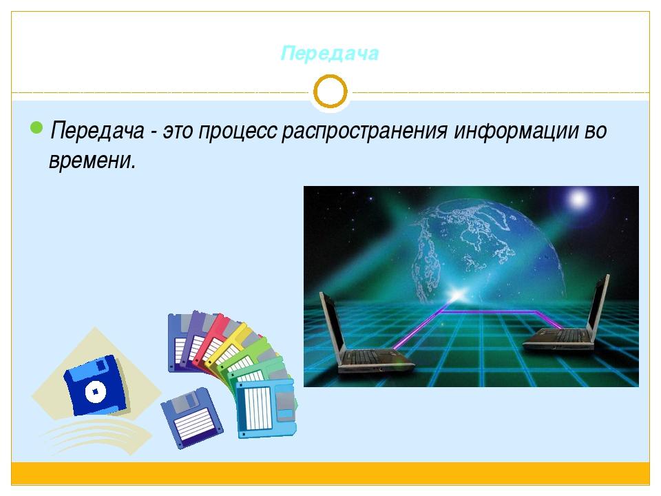 Передача Передача - это процесс распространения информации во времени.