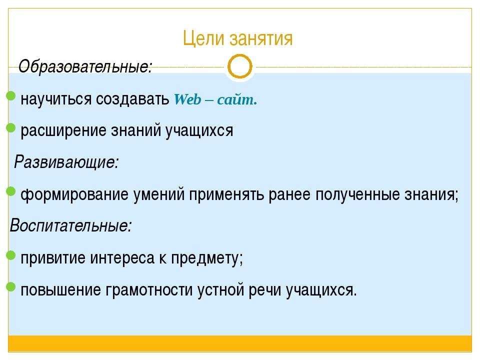 Цели занятия Образовательные: научиться создавать Web – сайт. расширение знан...