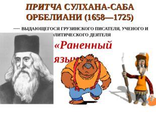 ПРИТЧА СУЛХАНА-САБА ОРБЕЛИАНИ (1658—1725) — ВЫДАЮЩЕГОСЯ ГРУЗИНСКОГО ПИСАТЕЛЯ,