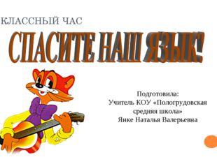 КЛАССНЫЙ ЧАС Подготовила: Учитель КОУ «Пологрудовская средняя школа» Янке Нат