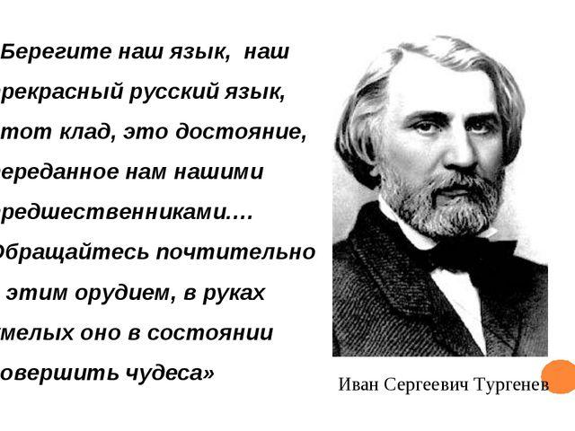 Иван Сергеевич Тургенев «Берегите наш язык, наш прекрасный русский язык, это...