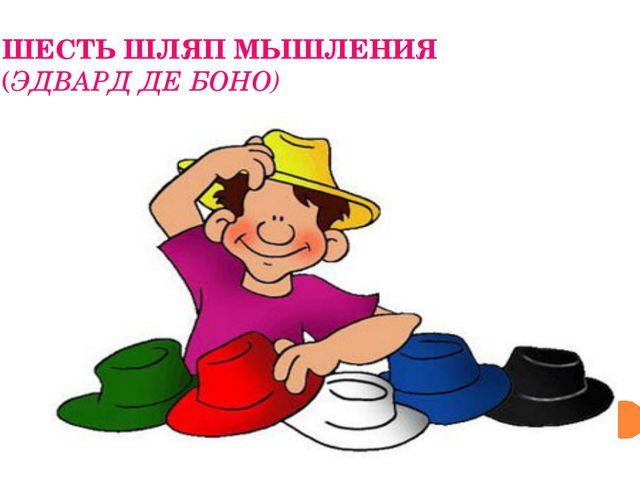 ШЕСТЬ ШЛЯП МЫШЛЕНИЯ (ЭДВАРД ДЕ БОНО)