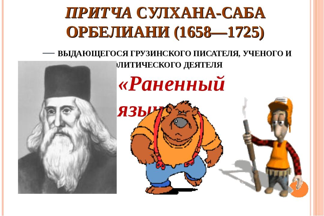 ПРИТЧА СУЛХАНА-САБА ОРБЕЛИАНИ (1658—1725) — ВЫДАЮЩЕГОСЯ ГРУЗИНСКОГО ПИСАТЕЛЯ,...