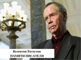 Памяти писателя Валентин Распутин ПАМЯТИ ПИСАТЕЛЯ