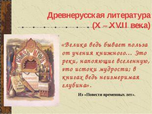 Древнерусская литература (X – XVII века) «Велика ведь бывает польза от учения