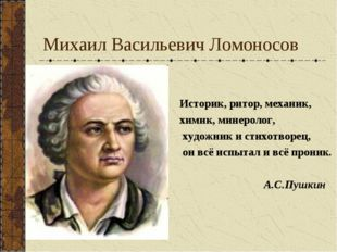 Михаил Васильевич Ломоносов Историк, ритор, механик, химик, минеролог, художн