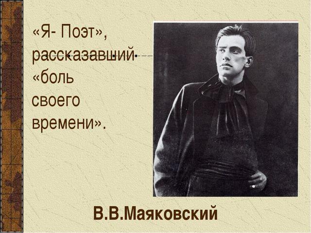 «Я- Поэт», рассказавший «боль своего времени». В.В.Маяковский