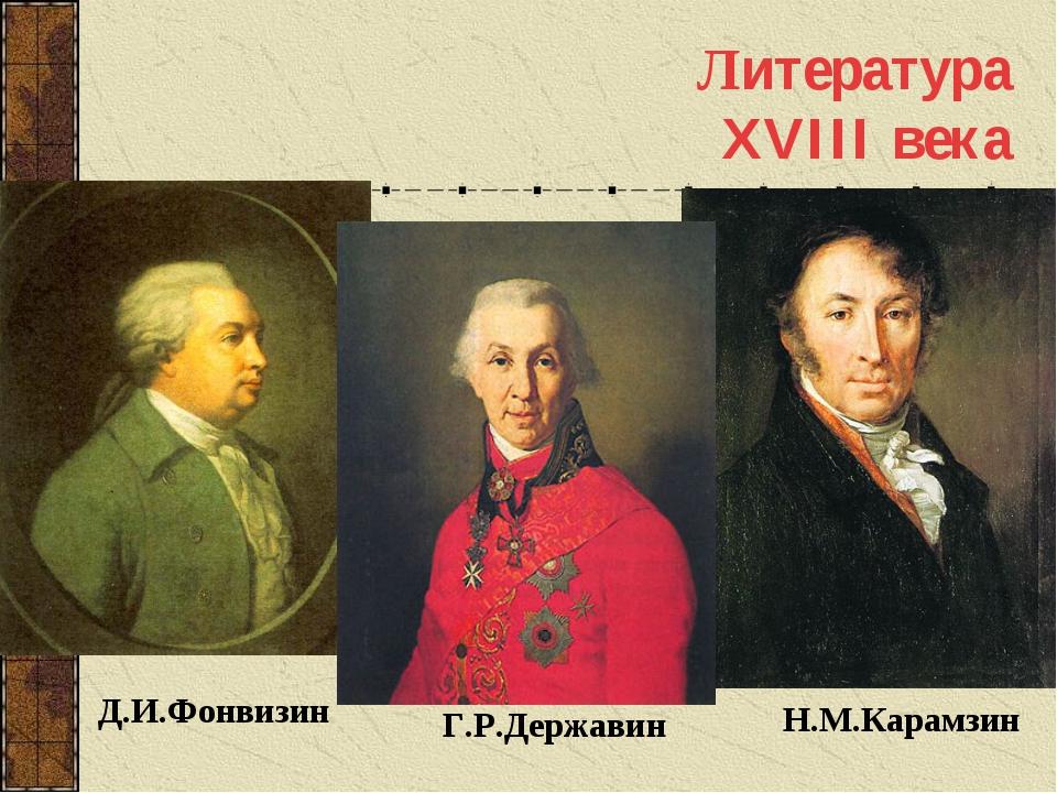 Литература XVIII века Д.И.Фонвизин Г.Р.Державин Н.М.Карамзин