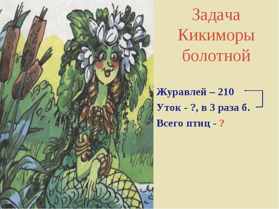 Задача Кикиморы болотной Журавлей – 210 Уток - ?, в 3 раза б. Всего птиц - ?