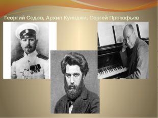 Георгий Седов, Архип Куинджи, Сергей Прокофьев