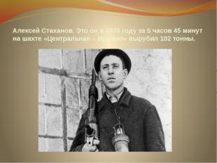 Алексей Стаханов. Это он в 1935 году за 5 часов 45 минут на шахте «Центральна