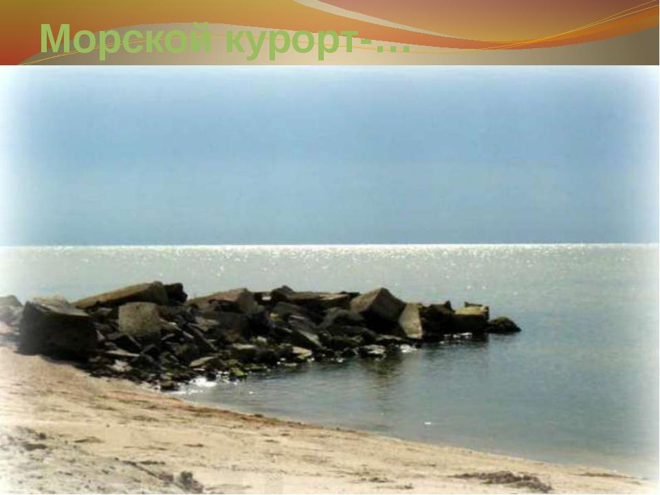 Морской курорт-…