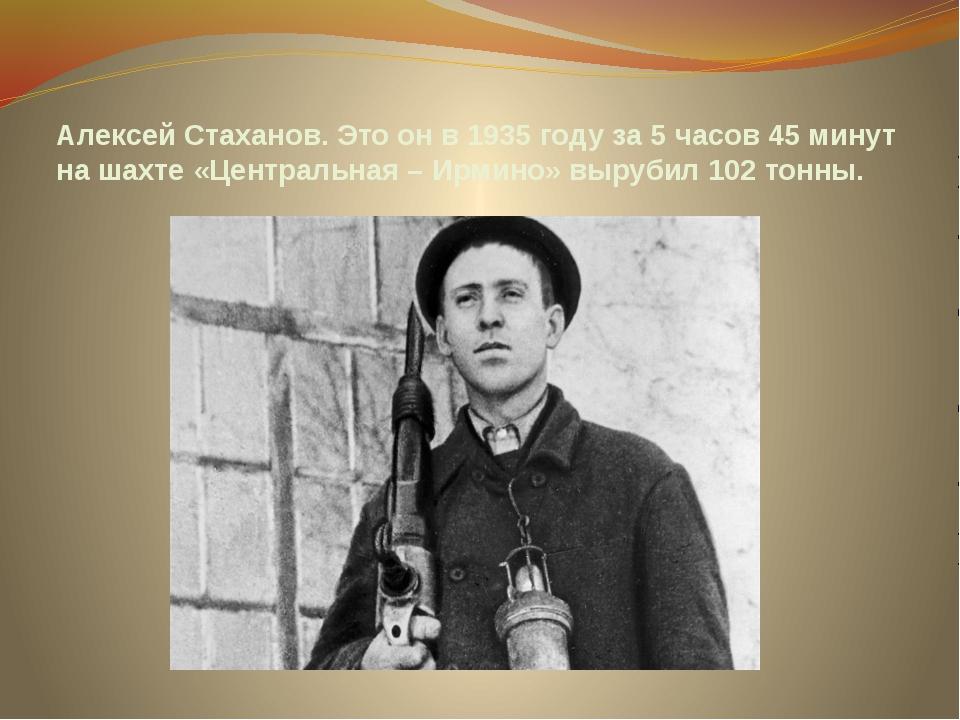 Алексей Стаханов. Это он в 1935 году за 5 часов 45 минут на шахте «Центральна...