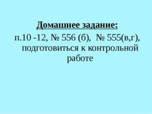 Домашнее задание: п.10 -12, № 556 (б), № 555(в,г), подготовиться к контрольно