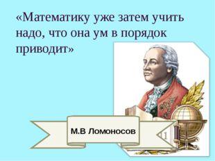 «Математику уже затем учить надо, что она ум в порядок приводит» М.В Ломоносов