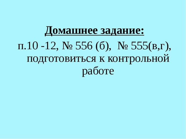 Домашнее задание: п.10 -12, № 556 (б), № 555(в,г), подготовиться к контрольно...