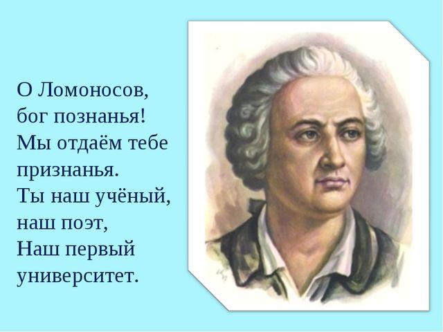 О Ломоносов, бог познанья! Мы отдаём тебе признанья. Ты наш учёный, наш поэт,...