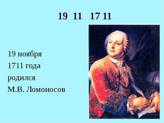 19 11 17 11 19 ноября 1711 года родился М.В. Ломоносов