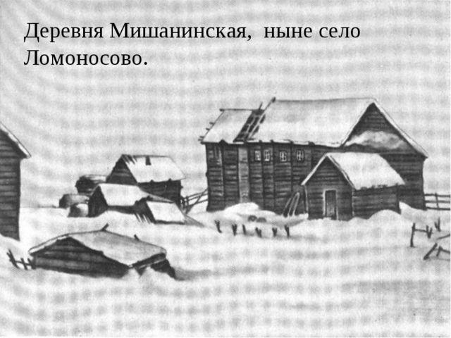 Деревня Мишанинская, ныне село Ломоносово.