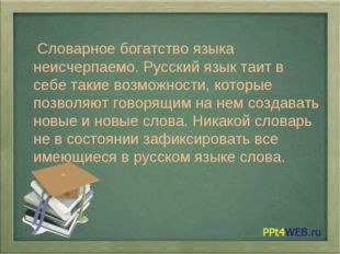 Словарное богатство языка неисчерпаемо. Русский язык таит в себе такие возмо