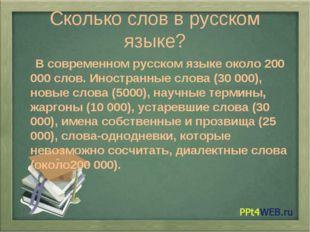 Сколько слов в русском языке? В современном русском языке около 200 000 слов.