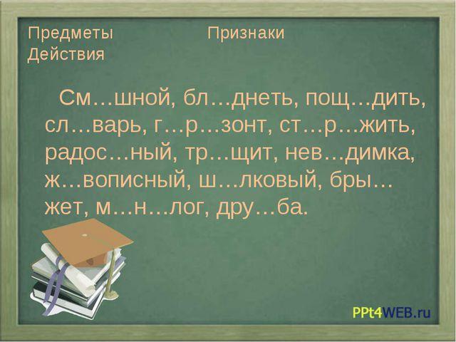 Предметы Признаки Действия См…шной, бл…днеть, пощ…дить, сл…варь, г…р…зонт, ст...