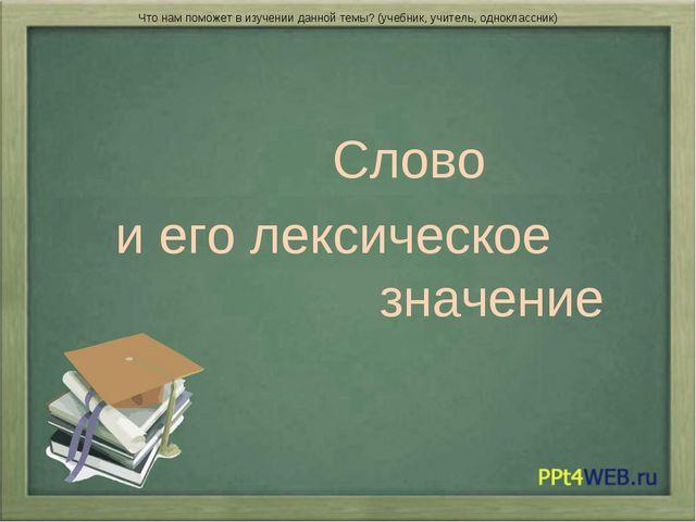 Слово и его лексическое значение Что нам поможет в изучении данной темы? (уч...