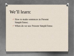 We'll learn: How to make sentences in Present SimpleTense; When do we use Pre
