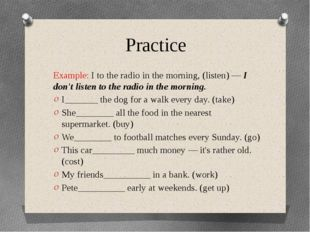 Practice Example: I to the radio in the morning, (listen) — I don't listen to