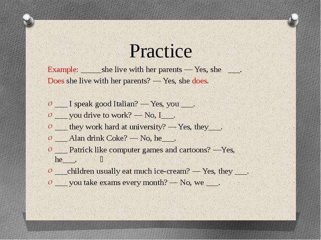 Practice Example: _____she live with her parents — Yes, she   ___. Does she l...
