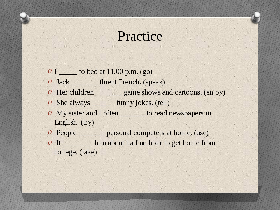 Practice I _____ to bed at 11.00 p.m. (go)  Jack _______ fluent French. (spea...