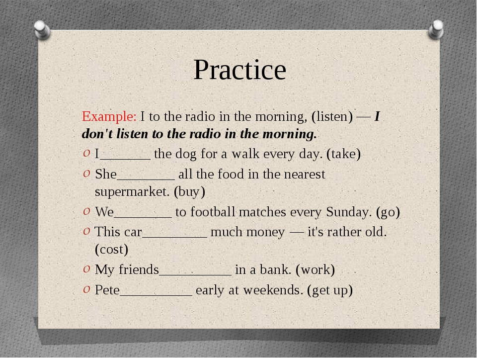 Practice Example: I to the radio in the morning, (listen) — I don't listen to...