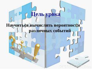 Цель урока Научиться вычислять вероятности различных событий