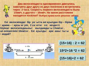 Екі велосипедші бір уақытта екі ауылдан бір – біріне қарама – қарсы жүріп, 2