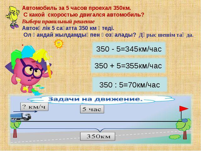 Автомобиль за 5 часов проехал 350км. С какой скоростью двигался автомобиль?...