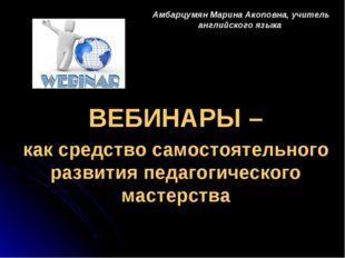 Амбарцумян Марина Акоповна, учитель английского языка ВЕБИНАРЫ – как средство