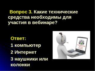 Вопрос 3. Какие технические средства необходимы для участия в вебинаре? Отве
